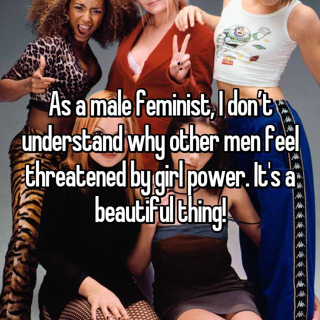 As a male feminist, I don't understand why other men feel threatened by girl power. It's a beautiful thing!