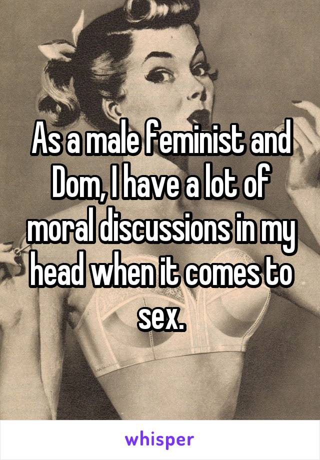 As a male feminist and Dom, I have a lot of moral discussions in my head when it comes to sex.