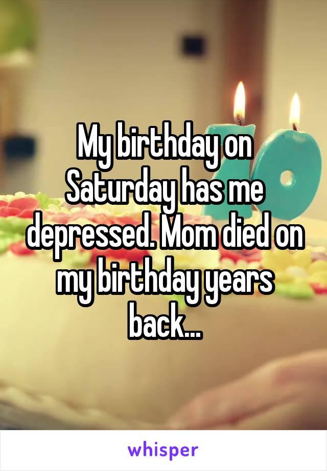 My birthday on Saturday has me depressed. Mom died on my birthday years back...