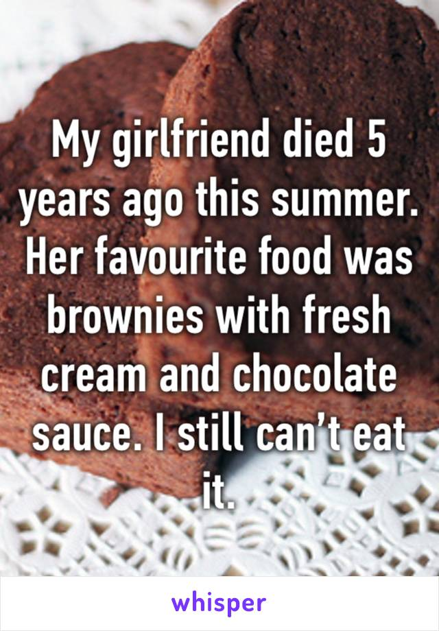My girlfriend died 5 years ago this summer.  Her favourite food was brownies with fresh cream and chocolate sauce. I still can't eat it.