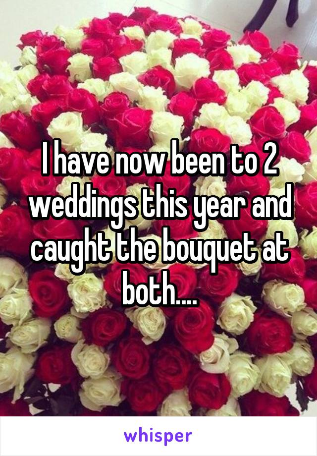 I have now been to 2 weddings this year and caught the bouquet at both....