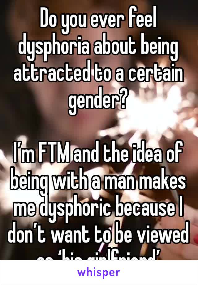 Do you ever feel dysphoria about being attracted to a certain gender?  I'm FTM and the idea of being with a man makes me dysphoric because I don't want to be viewed as 'his girlfriend'