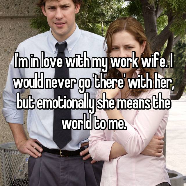 I'm in love with my work wife. I would never go 'there' with her, but emotionally she means the world to me.