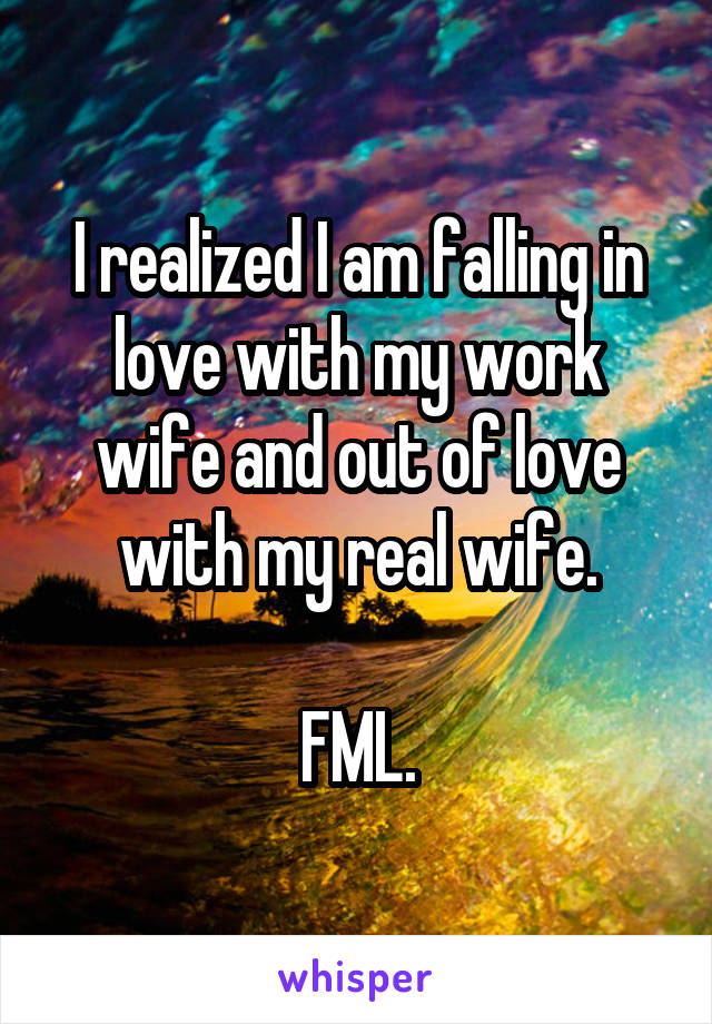 I realized I am falling in love with my work wife and out of love with my real wife.  FML.