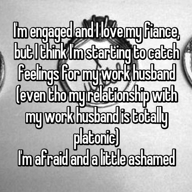 I'm engaged and I love my fiance, but I think I'm starting to catch feelings for my work husband (even tho my relationship with my work husband is totally platonic) I'm afraid and a little ashamed