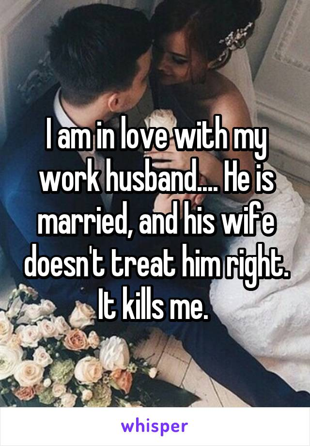 I am in love with my work husband.... He is married, and his wife doesn't treat him right. It kills me.