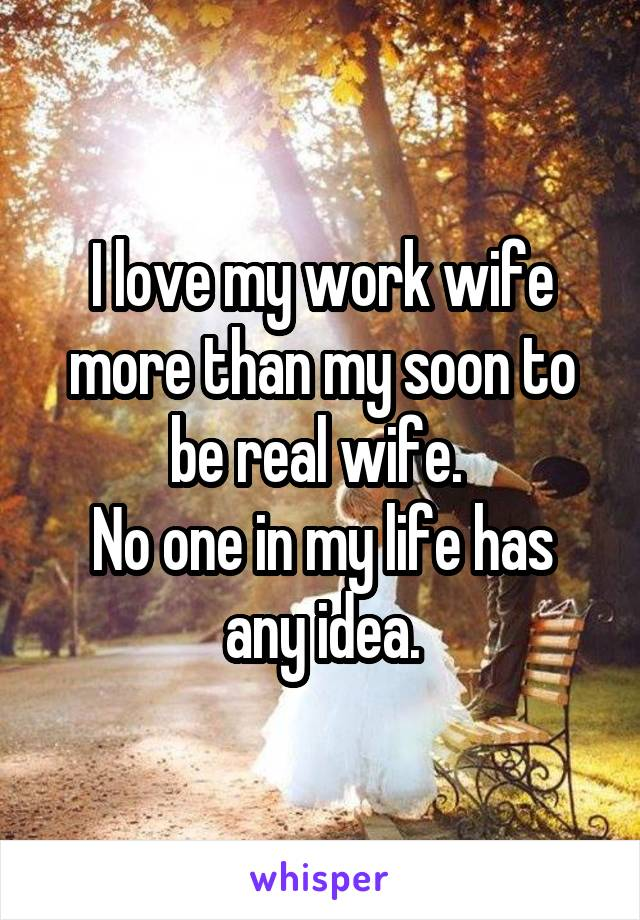 I love my work wife more than my soon to be real wife.  No one in my life has any idea.