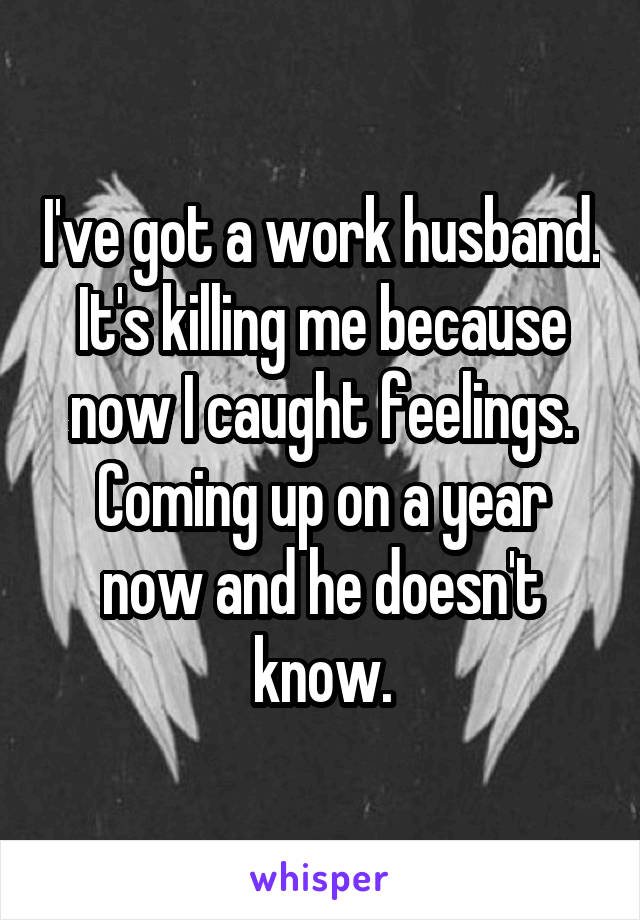 I've got a work husband. It's killing me because now I caught feelings. Coming up on a year now and he doesn't know.