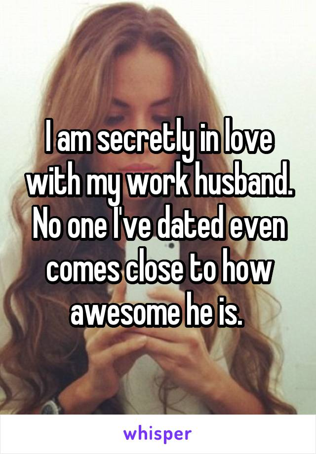 I am secretly in love with my work husband. No one I've dated even comes close to how awesome he is.