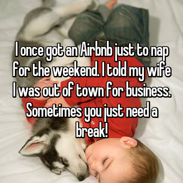 I once got an Airbnb just to nap for the weekend. I told my wife I was out of town for business. Sometimes you just need a break!