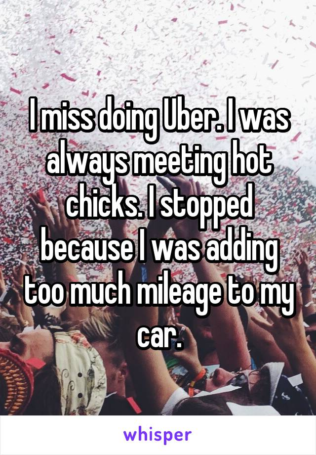 I miss doing Uber. I was always meeting hot chicks. I stopped because I was adding too much mileage to my car.
