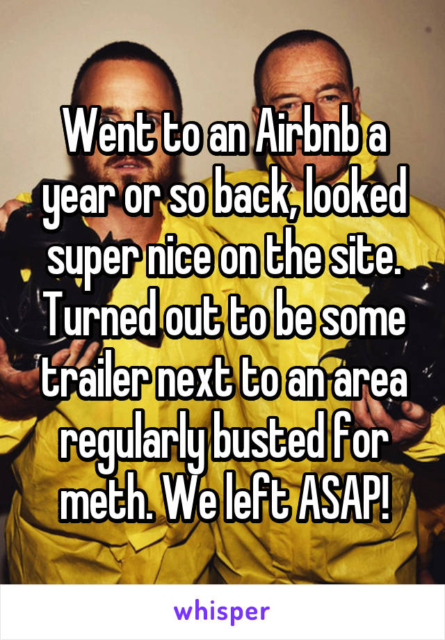 Went to an Airbnb a year or so back, looked super nice on the site. Turned out to be some trailer next to an area regularly busted for meth. We left ASAP!
