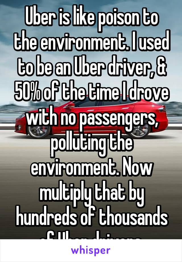 Uber is like poison to the environment. I used to be an Uber driver, & 50% of the time I drove with no passengers, polluting the environment. Now multiply that by hundreds of thousands of Uber drivers.