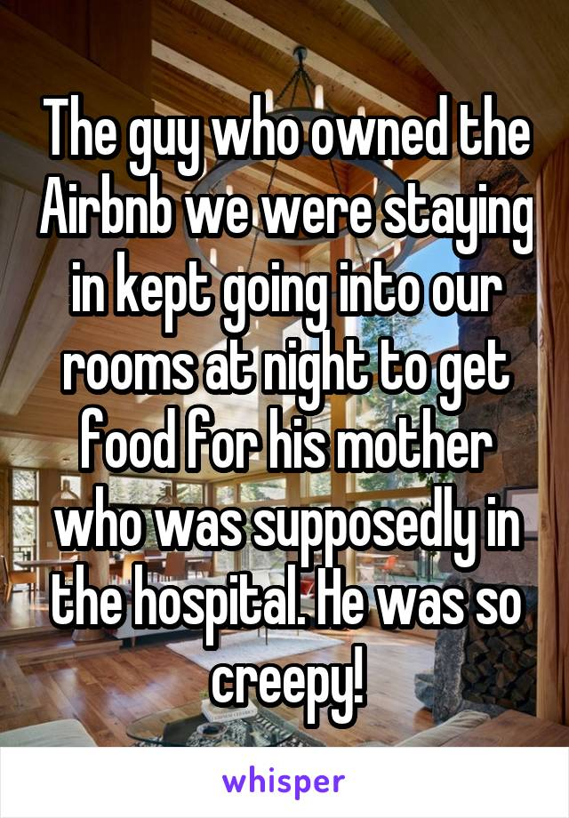 The guy who owned the Airbnb we were staying in kept going into our rooms at night to get food for his mother who was supposedly in the hospital. He was so creepy!