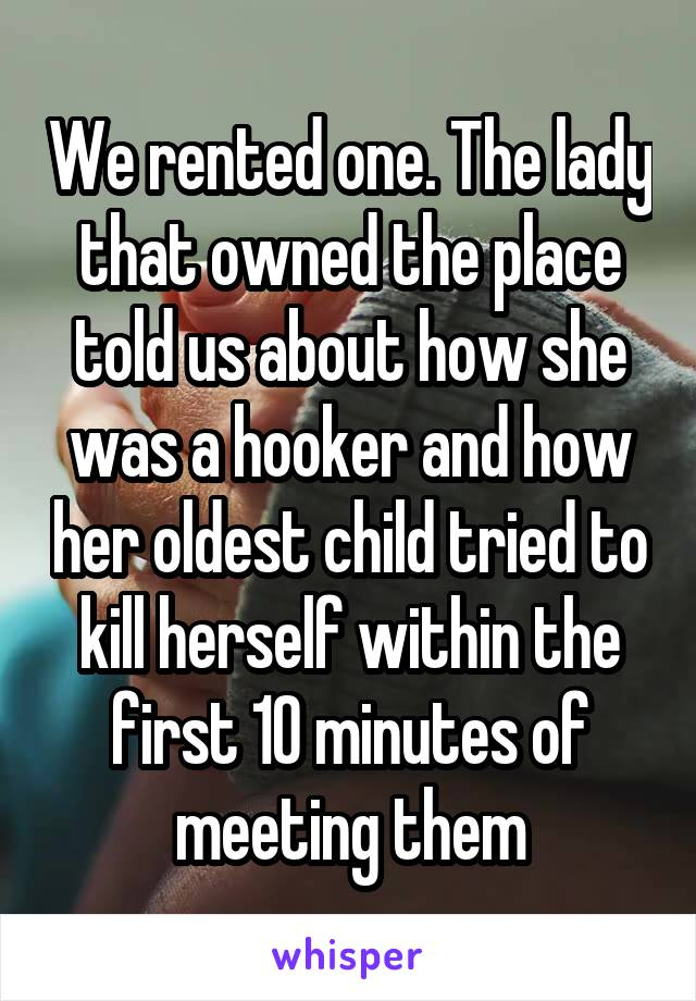 We rented one. The lady that owned the place told us about how she was a hooker and how her oldest child tried to kill herself within the first 10 minutes of meeting them
