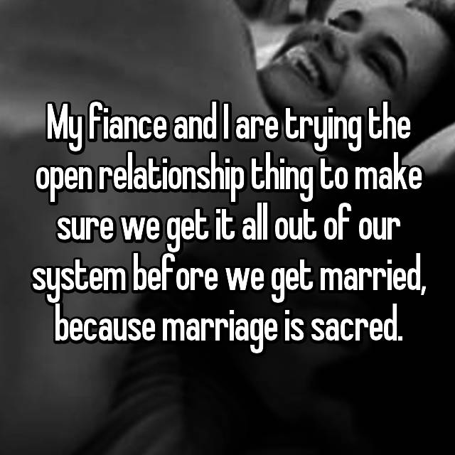 My fiance and I are trying the open relationship thing to make sure we get it all out of our system before we get married, because marriage is sacred.