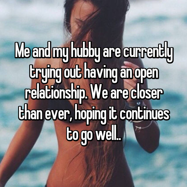 Me and my hubby are currently trying out having an open relationship. We are closer than ever, hoping it continues to go well..