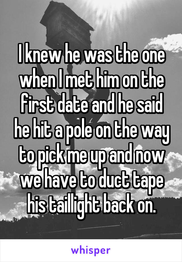 I knew he was the one when I met him on the first date and he said he hit a pole on the way to pick me up and now we have to duct tape his taillight back on.