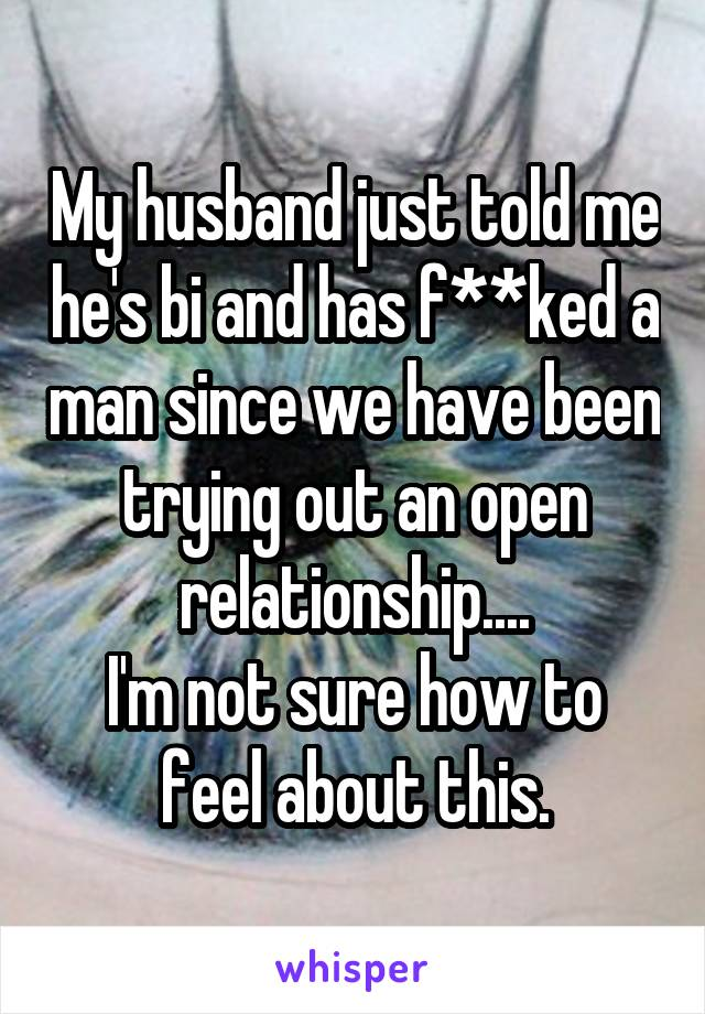 My husband just told me he's bi and has f**ked a man since we have been trying out an open relationship.... I'm not sure how to feel about this.
