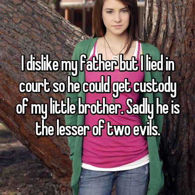 I dislike my father but I lied in court so he could get custody of my little brother. Sadly he is the lesser of two evils.