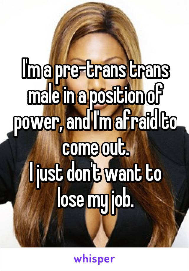 I'm a pre-trans trans male in a position of power, and I'm afraid to come out. I just don't want to lose my job.