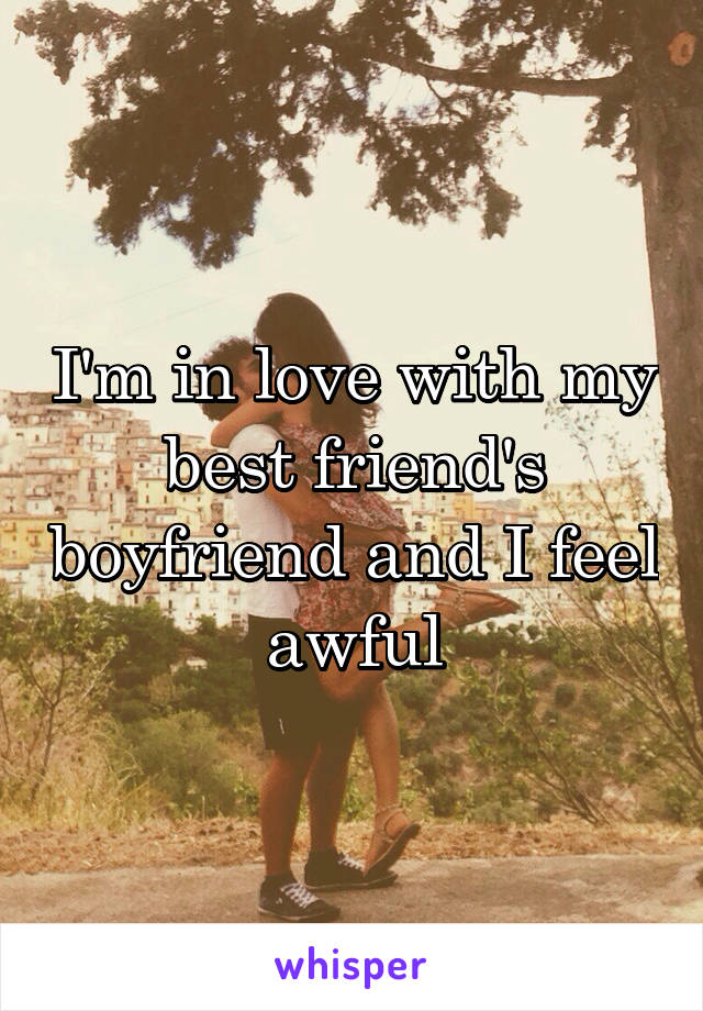 I'm in love with my best friend's boyfriend and I feel awful