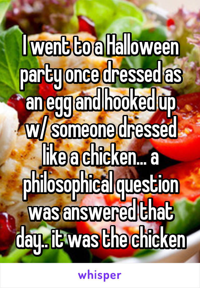 I went to a Halloween party once dressed as an egg and hooked up w/ someone dressed like a chicken... a philosophical question was answered that day.. it was the chicken