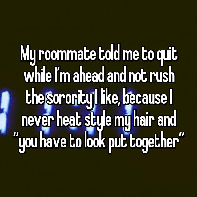 """My roommate told me to quit while I'm ahead and not rush the sorority I like, because I never heat style my hair and """"you have to look put together"""" 🙄"""