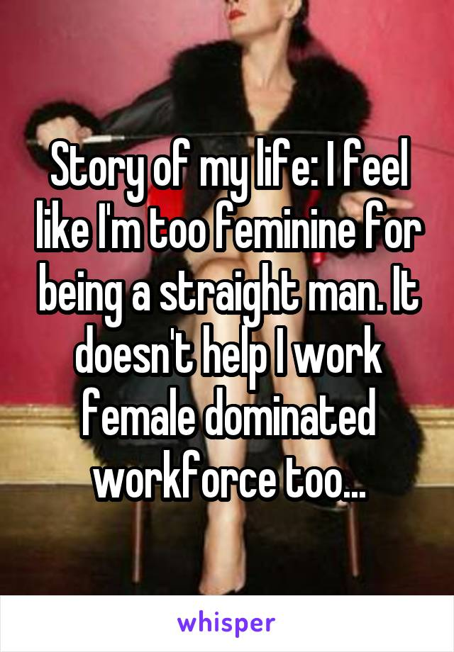 Story of my life: I feel like I'm too feminine for being a straight man. It doesn't help I work female dominated workforce too...