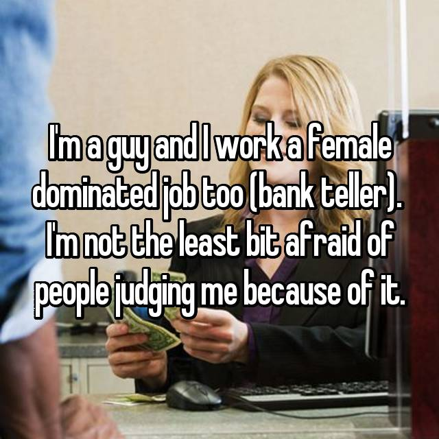 I'm a guy and I work a female dominated job too (bank teller).  I'm not the least bit afraid of people judging me because of it.