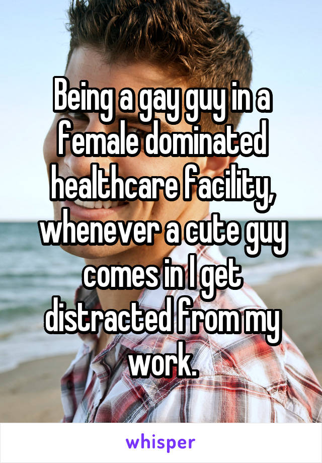 Being a gay guy in a female dominated healthcare facility, whenever a cute guy comes in I get distracted from my work.