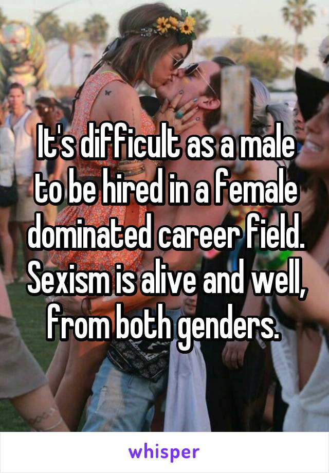 It's difficult as a male to be hired in a female dominated career field. Sexism is alive and well, from both genders.