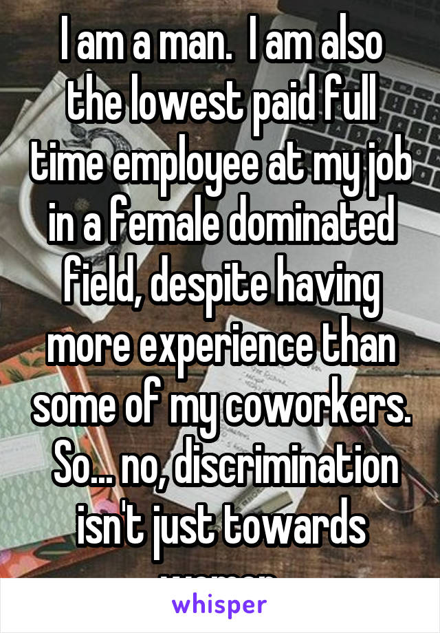 I am a man.  I am also the lowest paid full time employee at my job in a female dominated field, despite having more experience than some of my coworkers.  So... no, discrimination isn't just towards women.