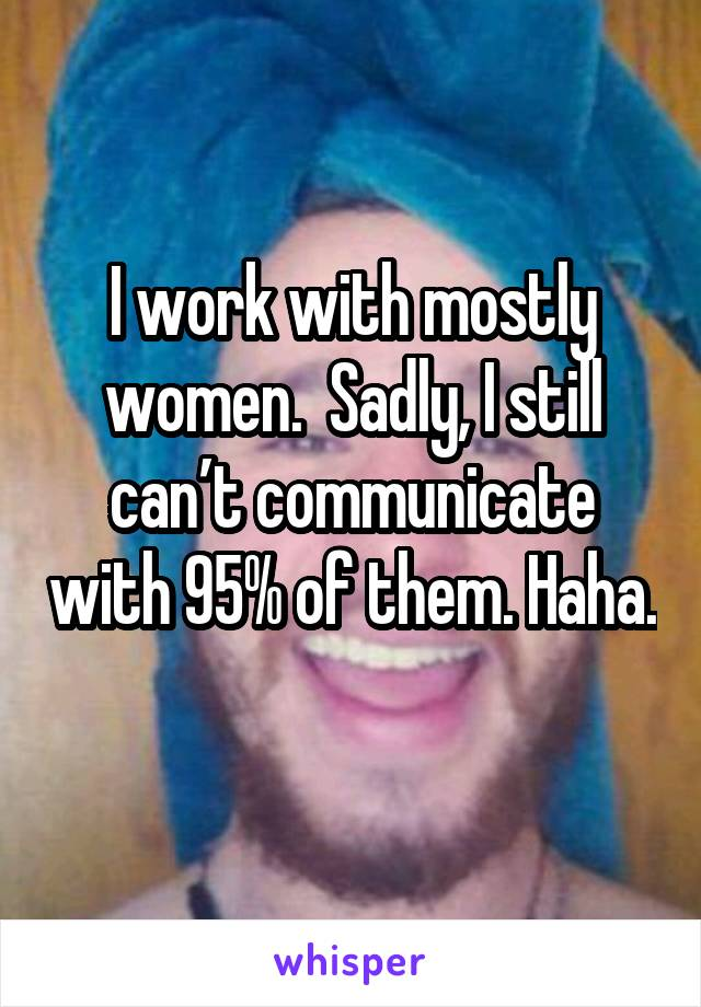 I work with mostly women.  Sadly, I still can't communicate with 95% of them. Haha.