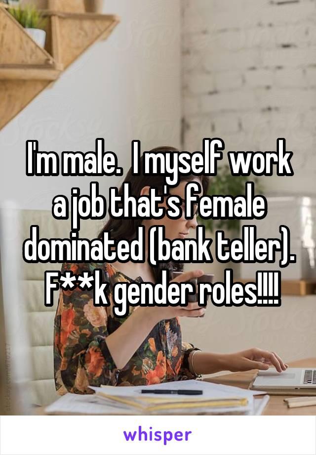 I'm male.  I myself work a job that's female dominated (bank teller).  F**k gender roles!!!!