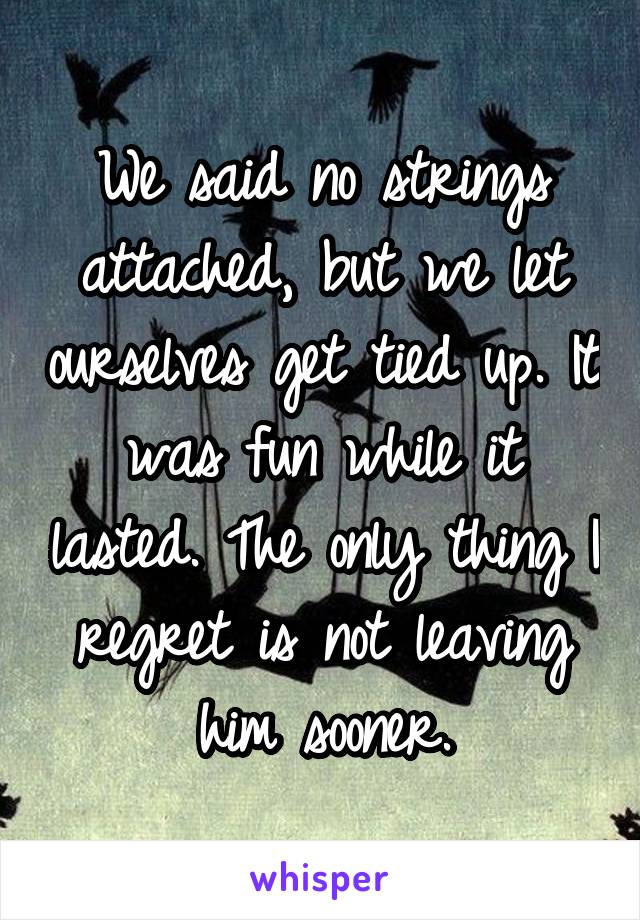 We said no strings attached, but we let ourselves get tied up. It was fun while it lasted. The only thing I regret is not leaving him sooner.