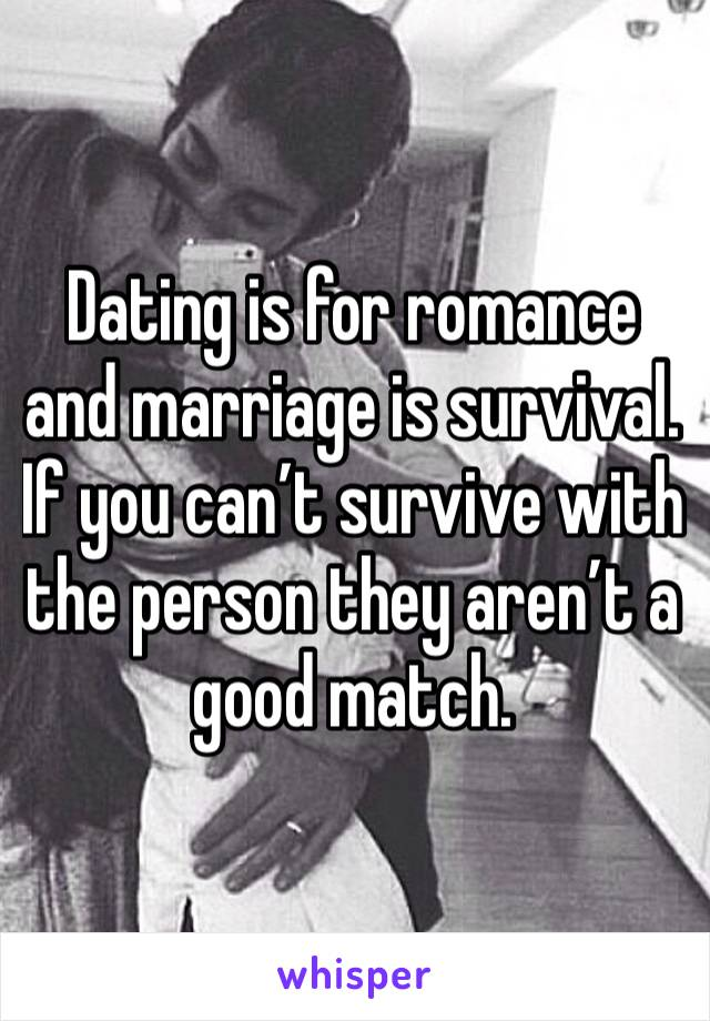 Dating is for romance and marriage is survival. If you can't survive with the person they aren't a good match.