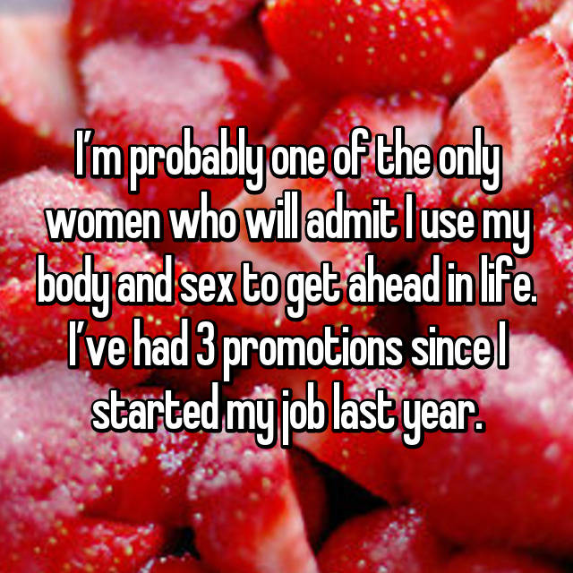 I'm probably one of the only women who will admit I use my body and sex to get ahead in life. I've had 3 promotions since I started my job last year.