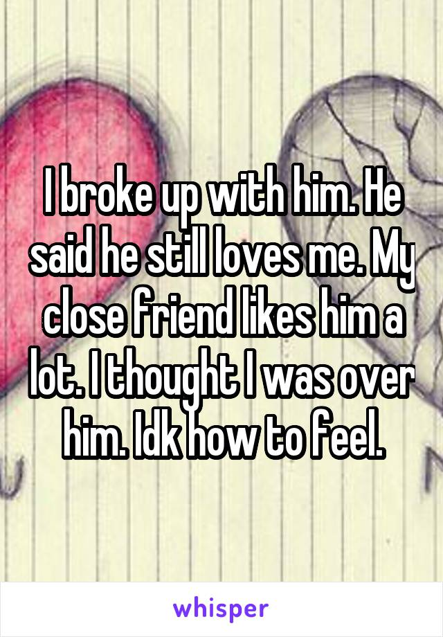 I broke up with him. He said he still loves me. My close friend likes him a lot. I thought I was over him. Idk how to feel.