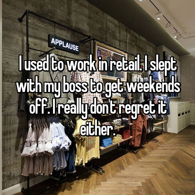 I used to work in retail. I slept with my boss to get weekends off. I really don't regret it either.