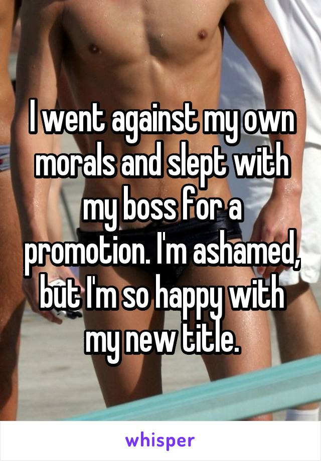 I went against my own morals and slept with my boss for a promotion. I'm ashamed, but I'm so happy with my new title.