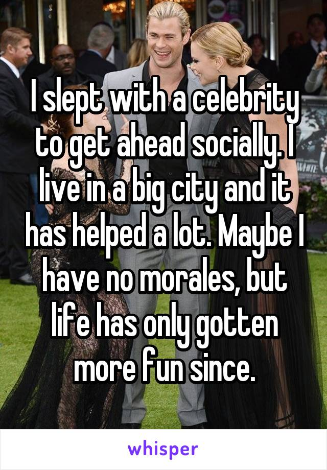 I slept with a celebrity to get ahead socially. I live in a big city and it has helped a lot. Maybe I have no morales, but life has only gotten more fun since.