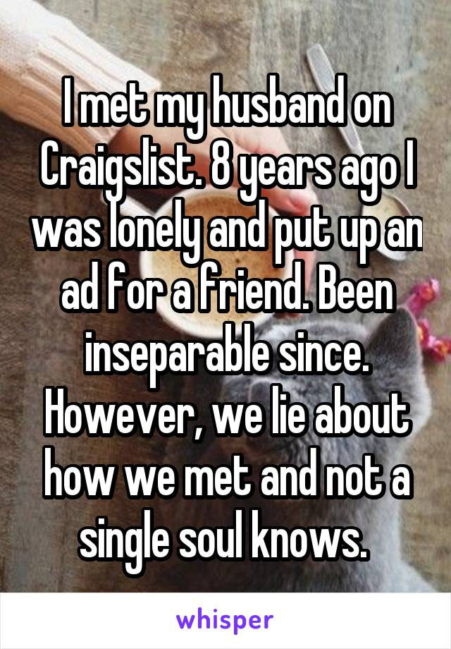 I met my husband on Craigslist. 8 years ago I was lonely and put up an ad for a friend. Been inseparable since. However, we lie about how we met and not a single soul knows.