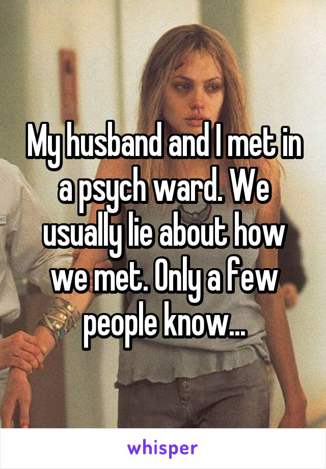 My husband and I met in a psych ward. We usually lie about how we met. Only a few people know...