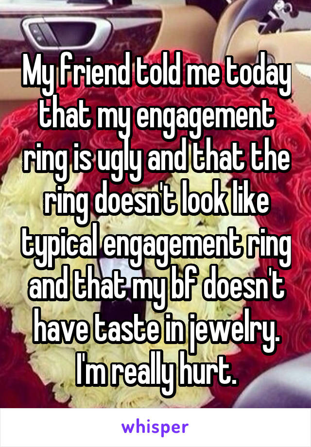 My friend told me today that my engagement ring is ugly and that the ring doesn't look like typical engagement ring and that my bf doesn't have taste in jewelry. I'm really hurt.