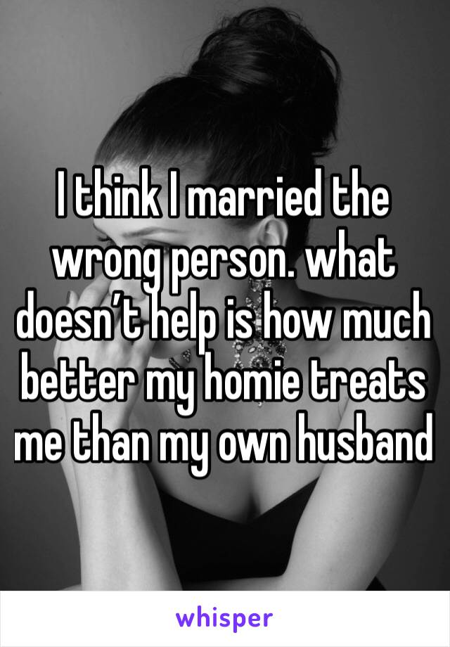 I think I married the wrong person. what doesn't help is how much better my homie treats me than my own husband