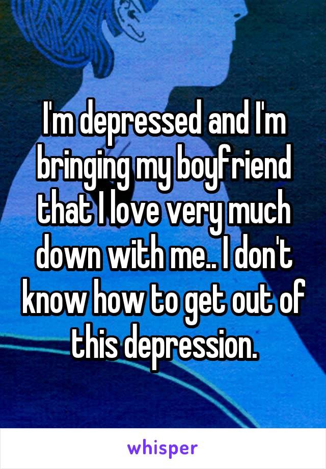 I'm depressed and I'm bringing my boyfriend that I love very much down with me.. I don't know how to get out of this depression.