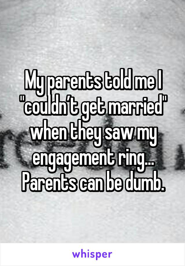 """My parents told me I """"couldn't get married"""" when they saw my engagement ring... Parents can be dumb."""