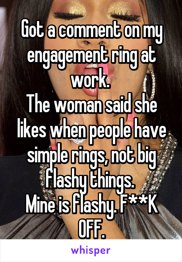 Got a comment on my engagement ring at work.  The woman said she likes when people have simple rings, not big flashy things.  Mine is flashy. F**K OFF.