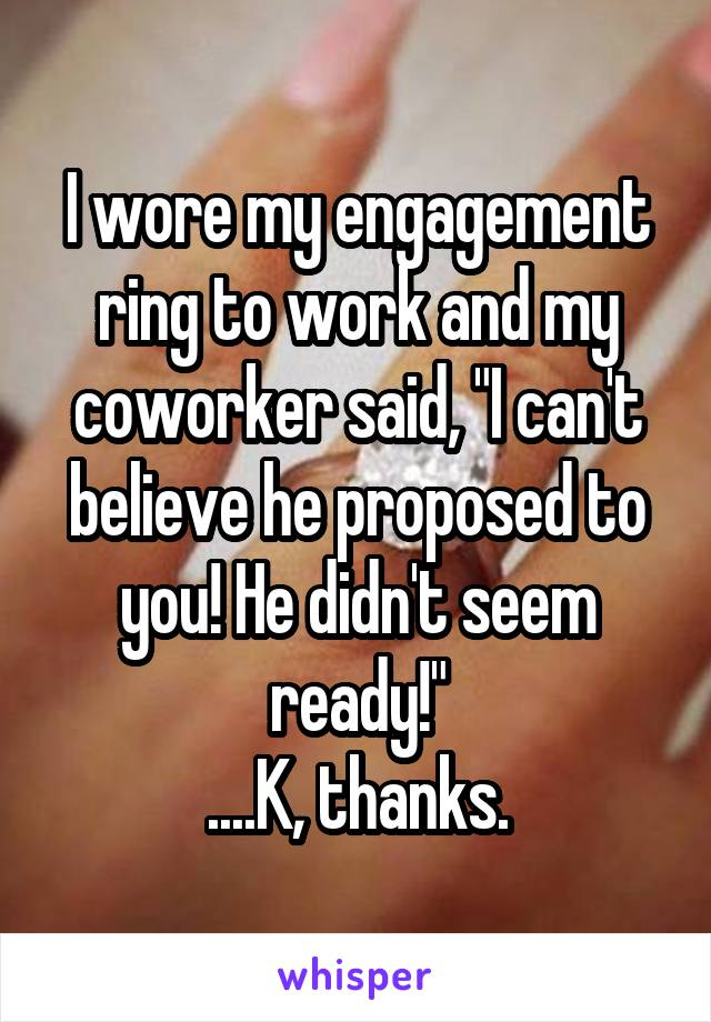 """I wore my engagement ring to work and my coworker said, """"I can't believe he proposed to you! He didn't seem ready!"""" ....K, thanks."""